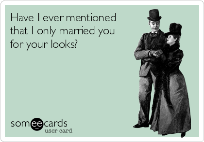 Have I ever mentioned that I only married you for your looks?