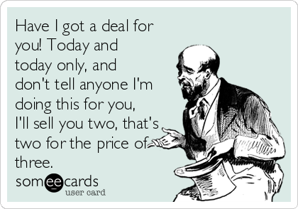 Have I got a deal for you! Today and today only, and don't tell anyone I'm doing this for you, I'll sell you two, that's two for the price of three.