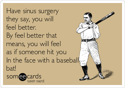 Have sinus surgery they say, you will feel better.  By feel better that means, you will feel as if someone hit you In the face with a baseball bat!