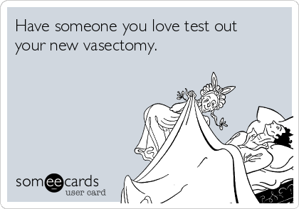 Have someone you love test out your new vasectomy.