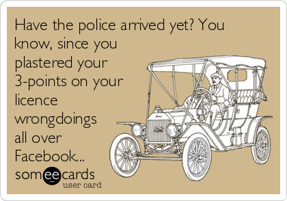 Have the police arrived yet? You know, since you plastered your 3-points on your licence wrongdoings all over Facebook...