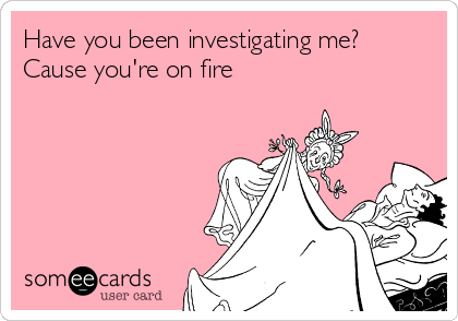 Have you been investigating me? Cause you're on fire