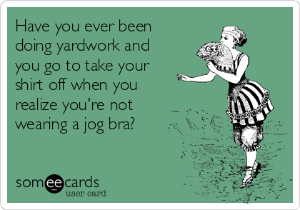 Have you ever been doing yardwork and you go to take your shirt off when you realize you're not wearing a jog bra?