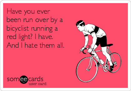Have you ever been run over by a bicyclist running a red light? I have. And I hate them all.