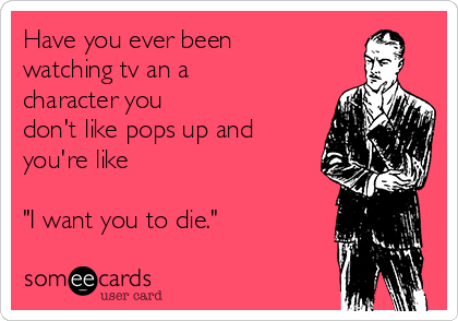 """Have you ever been watching tv an a character you  don't like pops up and you're like   """"I want you to die."""""""