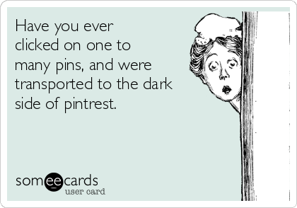 Have you ever clicked on one to many pins, and were transported to the dark side of pintrest.