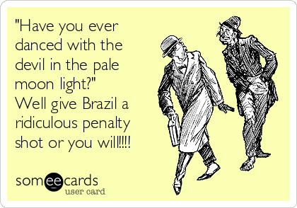 """""""Have you ever danced with the devil in the pale moon light?""""  Well give Brazil a ridiculous penalty shot or you will!!!!"""