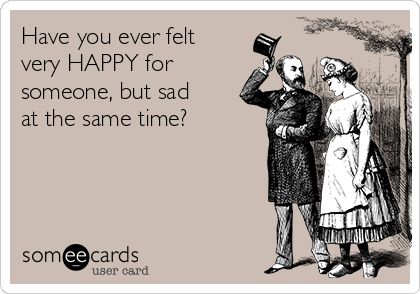 Have you ever felt very HAPPY for someone, but sad at the same time?