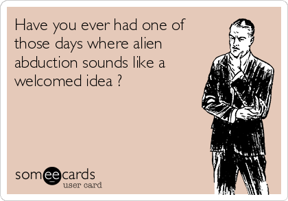 Have you ever had one of those days where alien abduction sounds like a welcomed idea ?