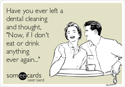 "Have you ever left a dental cleaning and thought, ""Now, if I don't eat or drink anything ever again..."""