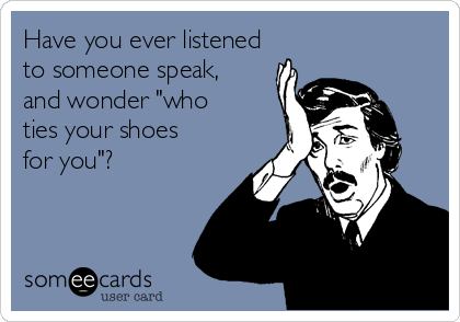 "Have you ever listened to someone speak, and wonder ""who ties your shoes for you""?"