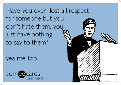 Have you ever  lost all respect for someone but you don't hate them. you just have nothing to say to them?  yea me too.