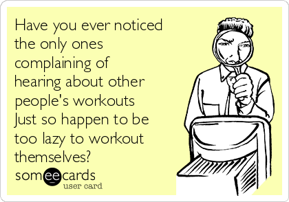 Have you ever noticed the only ones complaining of hearing about other people's workouts Just so happen to be too lazy to workout themselves?