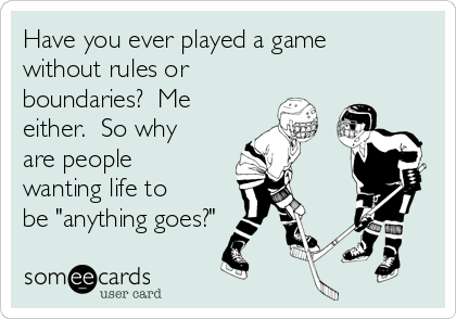 "Have you ever played a game without rules or boundaries?  Me either.  So why are people wanting life to be ""anything goes?"""