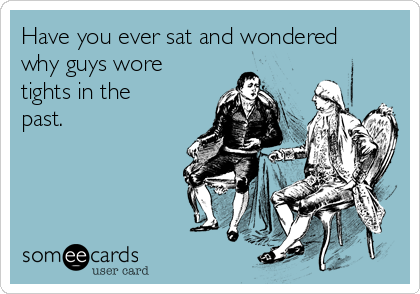 Have you ever sat and wondered why guys wore tights in the past.