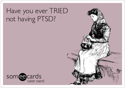 Have you ever TRIED not having PTSD?