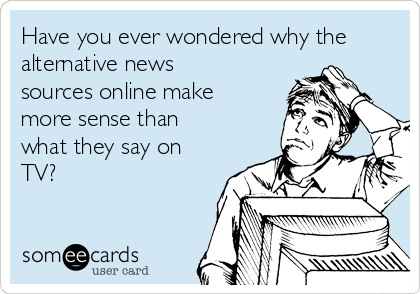 Have you ever wondered why the alternative news sources online make more sense than what they say on TV?