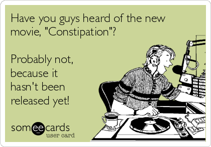 "Have you guys heard of the new movie, ""Constipation""?   Probably not, because it hasn't been released yet!"