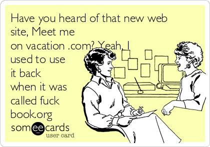 Have you heard of that new web site, Meet me on vacation .com? Yeah, I used to use it back when it was called fuck book.org
