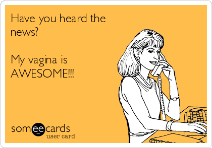 Have you heard the news?  My vagina is AWESOME!!!