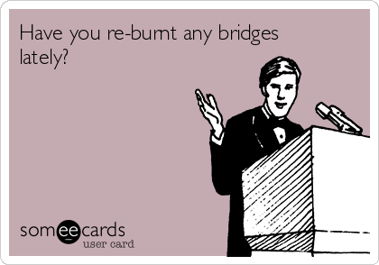 Have you re-burnt any bridges lately?