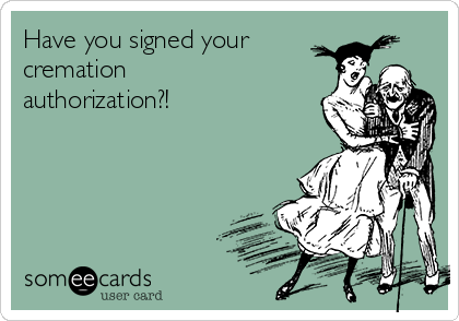 Have you signed your  cremation authorization?!