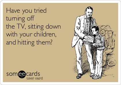 Have you tried turning off  the TV, sitting down with your children, and hitting them?