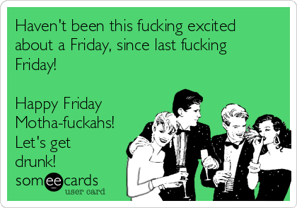 Haven't been this fucking excited about a Friday, since last fucking Friday!  Happy Friday Motha-fuckahs! Let's get drunk!