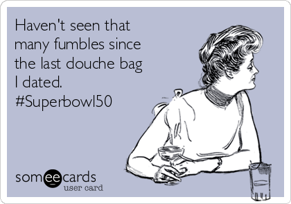 Haven't seen that many fumbles since the last douche bag I dated. #Superbowl50