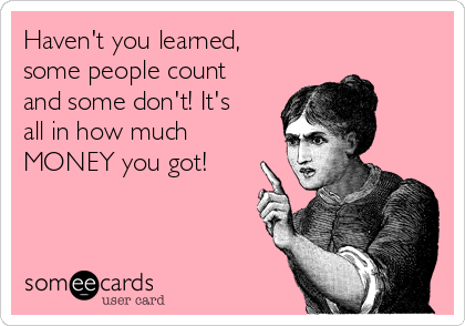 Haven't you learned,  some people count and some don't! It's all in how much MONEY you got!