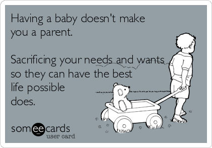 Having a baby doesn't make you a parent.  Sacrificing your needs and wants so they can have the best life possible does.