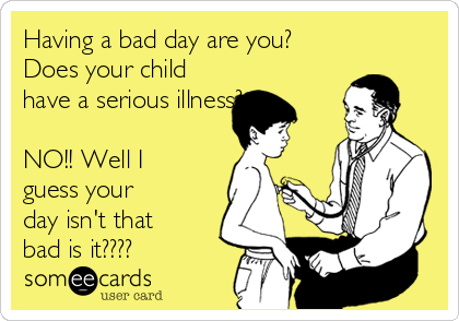 Having a bad day are you? Does your child have a serious illness?  NO!! Well I guess your day isn't that bad is it????