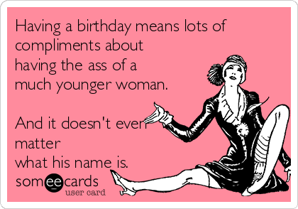 Having a birthday means lots of compliments about having the ass of a much younger woman.  And it doesn't even matter what his name is.