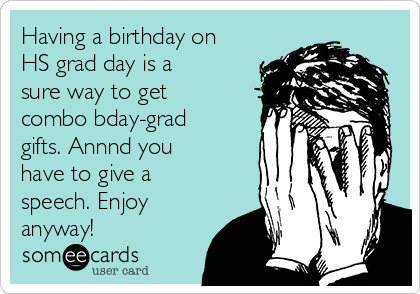 Having a birthday on HS grad day is a sure way to get combo bday-grad gifts. Annnd you have to give a speech. Enjoy anyway!