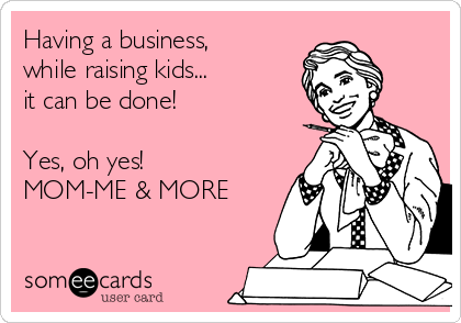Having a business, while raising kids... it can be done!   Yes, oh yes!  MOM-ME & MORE