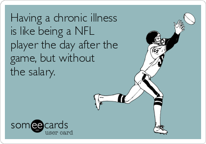 Having a chronic illness is like being a NFL player the day after the  game, but without  the salary.