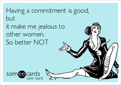 Having a commitment is good, but it make me jealous to other women.  So better NOT