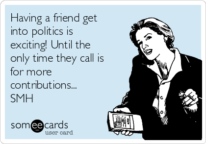 Having a friend get into politics is exciting! Until the only time they call is for more contributions... SMH