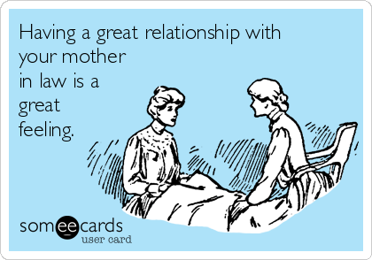Having a great relationship with your mother in law is a great feeling.