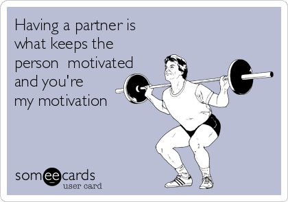 Having a partner is what keeps the person  motivated and you're my motivation