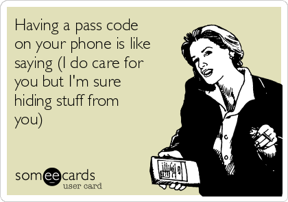 Having a pass code on your phone is like saying (I do care for you but I'm sure hiding stuff from you)