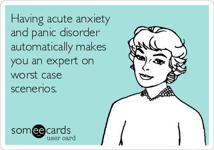 Having acute anxiety and panic disorder automatically makes you an expert on worst case scenerios.
