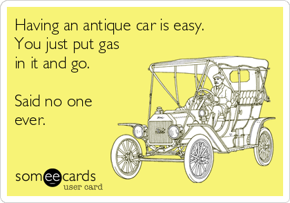 Having an antique car is easy. You just put gas in it and go.   Said no one ever.