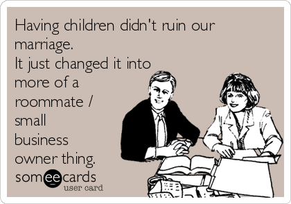 Having children didn't ruin our marriage.  It just changed it into more of a roommate /  small business owner thing.