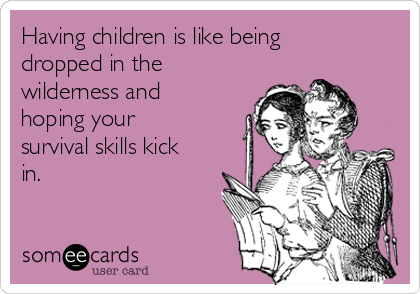 Having children is like being dropped in the wilderness and hoping your survival skills kick in.