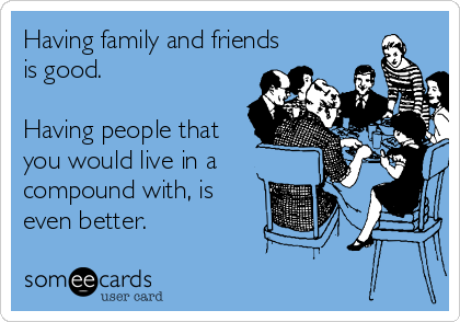 Having family and friends is good.  Having people that you would live in a compound with, is even better.