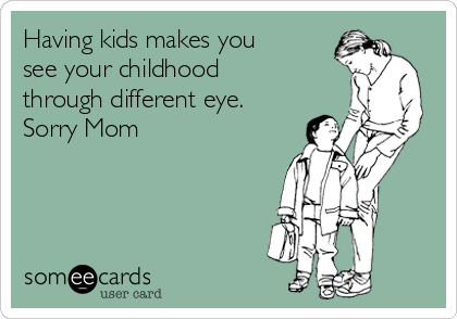 Having kids makes you see your childhood through different eye. Sorry Mom