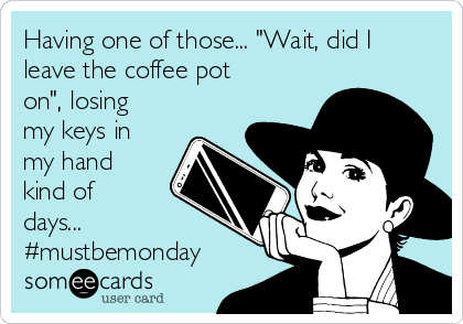 """Having one of those... """"Wait, did I leave the coffee pot on"""", losing my keys in my hand kind of days... #mustbemonday"""