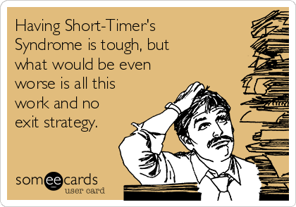 Having Short-Timer's Syndrome is tough, but what would be even worse is all this work and no exit strategy.
