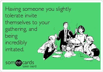 Having someone you slightly tolerate invite themselves to your gathering, and being incredibly irritated.